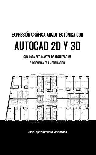Expresión Gráfica Arquitectónica con AutoCAD 2D y 3D: Guía para estudiantes de Arquitectura e Ingeniería de la Edificación