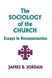 The Sociology of the Church: Essays in Reconstruction by James B. Jordan (1999-03-02)