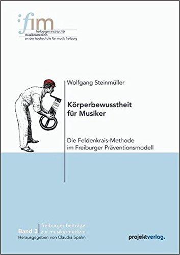 Körperbewusstheit für Musiker: Die Feldenkrais-Methode im Freiburger Präventionsmodell (Freiburger Beiträge zur Musikermedizin)