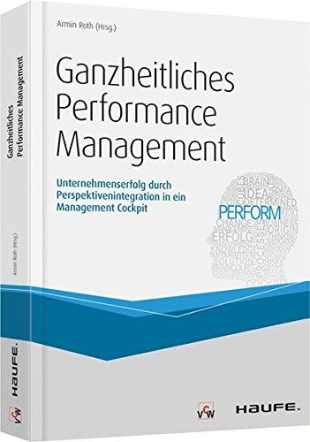 Ganzheitliches Performance Management: Unternehmenserfolg durch Perspektivenintegration in ein Management Cockpit (Haufe Fachbuch)