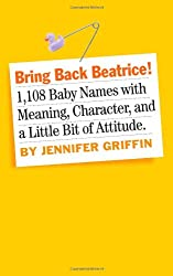 Bring Back Beatrice: 1,108 Baby Names with Meaning, Character, and a Little Bit of Attitude