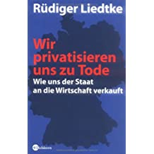 Wir privatisieren uns zu Tode: Wie uns der Staat an die Wirtschaft verkauft