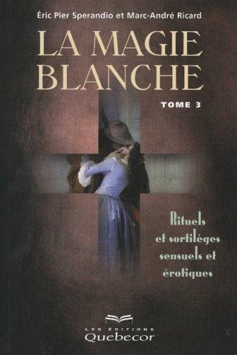 La Magie blanche, tome 3 : Rituels et sortilèges sensuels et érotiques