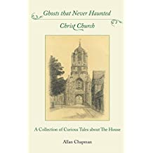 Ghosts that Never Haunted Christ Church: A Collection of Curious Tales about The House