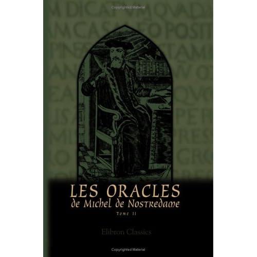 Les Oracles de Michel de Nostredame, astrologue, médecin et conseiller ordinare des Rois Henri II, François II et Charles IX: Tome 2