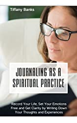 Journaling as a Spiritual Practice: Record Your Life, Set Your Emotions Free and Get Clarity by Writing Down Your Thoughts and Experiences