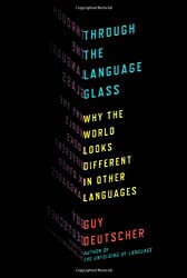 Through the Language Glass: Why the World Looks Different in Other Languages by Deutscher, Guy Published by Metropolitan Books 1st (first) edition (2010) Hardcover