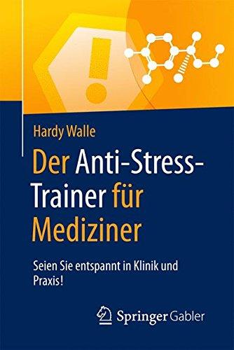 Der Anti-Stress-Trainer für Mediziner: Seien Sie entspannt in Klinik und Praxis!