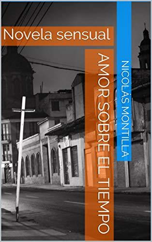 Amor sobre el tiempo: Novela sensual por Nicolás  Montilla