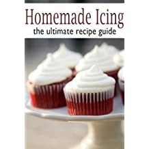 Homemade Icing :The Ultimate Recipe Guide (English Edition)