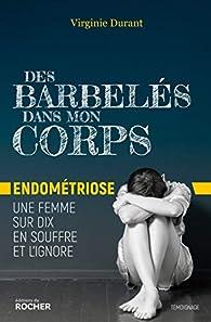 Des barbelés dans mon corps: Endométriose : une femme sur dix en souffre et l'ignore par Virginie Durant