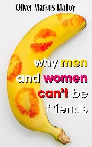 Why Men And Women Can't Be Friends: Honest Relationship Advice for Women (Educated Rants and Wild Guesses)