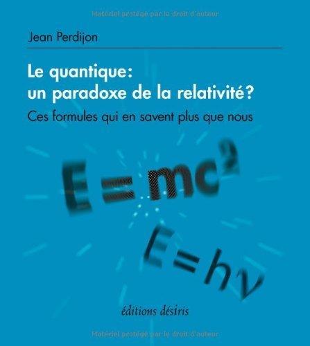 Le quantique : un paradoxe de la relativité ? : Ces formules qui en savent plus que nous de Jean Perdijon (8 février 2014) Broché
