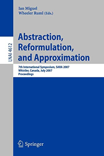 Abstraction, Reformulation, and Approximation: 7th International Symposium, SARA 2007, Whistler, Canada, July 18-21, 2007, Proceedings (Lecture Notes in Computer Science, Band 4612)