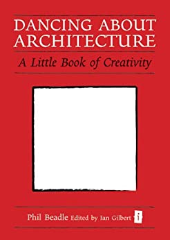 Dancing About Architecture: A Little Book of Creativity (The Independent Thinking Series) by [Beadle, Phil]
