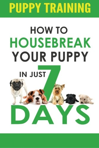 Puppy Training: How to Housebreak Your Puppy in Just 7 Days! (puppy training, dog training, puppy house breaking, puppy housetraining, house training a puppy) (Dog House Training)