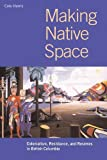 Making Native Space: Colonialism, Resistance and Reserves in British Columbia (Brenda and David McLean Canadian Studies) - Cole Harris