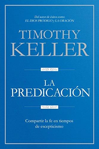 La Predicación: Compartir la fe en tiempos de escepticismo por Timothy Keller