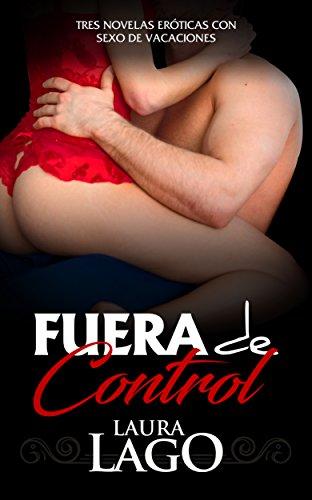 Fuera de Control: Tres Novelas Eróticas con Sexo de Vacaciones (Colección de Romántica y Erótica) por Laura Lago