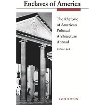Enclaves of America: The Rhetoric of American Political Architecture Abroad, 1900-1965: Rhetoric of American Political Architecture Abroad, 1900-65
