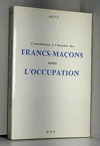 CONTRIBUTION A L'HISTOIRE DES FRANCS-MACONS SOUS L'OCCUPATION par Argus
