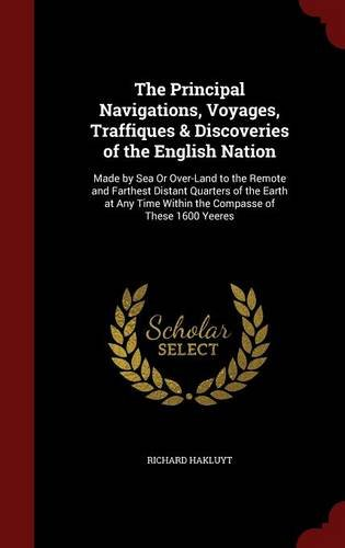 The Principal Navigations, Voyages, Traffiques & Discoveries of the English Nation: Made by Sea Or Over-Land to the Remote and Farthest Distant ... Time Within the Compasse of These 1600 Yeeres