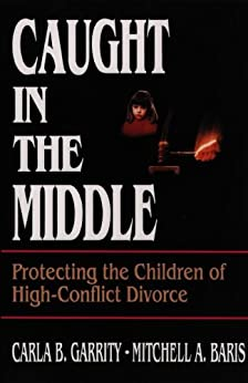 Caught in the Middle: Protecting the Children of High-Conflict Divorce by [Garrity, Carla B., Baris, Mitchell A.]