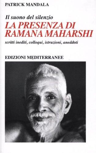 La presenza di Ramana Maharshi. Il suono del silenzio. Scritti inediti, colloqui, istruzioni, aneddoti (Yoga, zen, meditazione) por Patrick Mandala