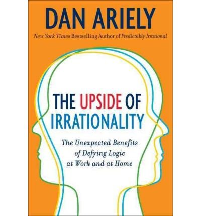THE UPSIDE OF IRRATIONALITY: THE UNEXPECTED BENEFITS OF DEFYING LOGIC AT WORK AND AT HOME BY (Author)Ariely, Dan[Hardcover]Jun-2010