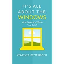 It's All About The Windows: What Goals Are Within Your Sight? (English Edition)