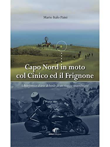 Capo Nord in moto col Cinico ed il Frignone: Schizofrenico diario di bordo di un viaggio straordinario di Mario Italo Paini