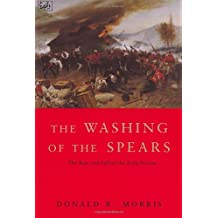 The Washing Of The Spears: The Rise and Fall of the Zulu Nation Under Shaka and its Fall in the Zulu War of 1879: Rise and Fall of the Great Zulu Nation