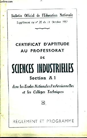 BULLETIN OFFICIEL DE L'EDUCATION NATIONALE SUPPLEMENT AU N°35 DU 11 OCTOBRE 1951 - CERTIFICAT D'APTITUDE AU PROFESSORAT DE SCIENCES INDUSTRIELLES SECTION A 1 DANS LES ECOLES NATIONALES PRO ET LES COLLEGES TECHNIQUES - REGLEMENT ET PROGRAMMES.
