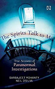 The Spirits Talk To Me: True Accounts of Paranormal Investigations