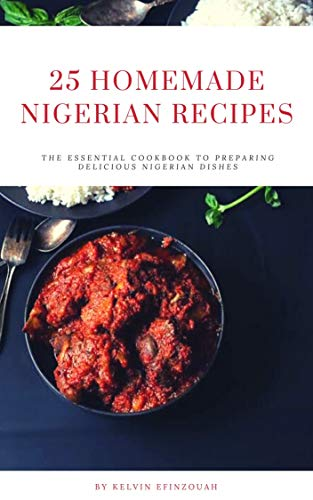 25 HOMEMADE  NIGERIAN RECIPES: The essential cookbook to preparing delicious Nigerian dishes (English Edition)