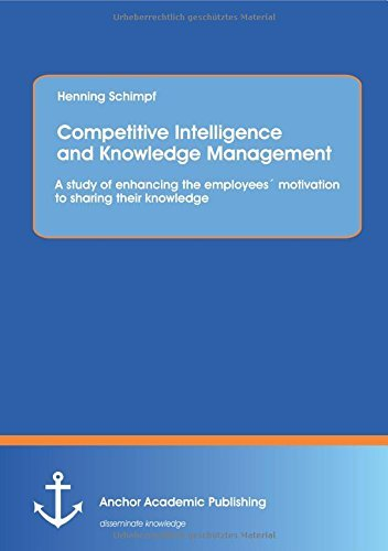 Competitive Intelligence and Knowledge Management: A study of enhancing the employees?? motivation to sharing their knowledge by Henning Schimpf (2015-04-02) par Henning Schimpf