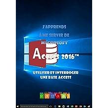 J'apprends à me servir de Access 2016: Access 2016, interrogation et utilisation