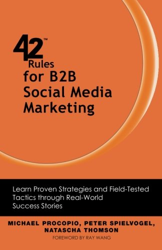 42 Rules for B2B Social Media Marketing: Learn Proven Strategies and Field-Tested Tactics Through Real World Success