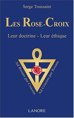 Les Rose-Croix : Leur doctrine - leur éthique par Serge Toussaint