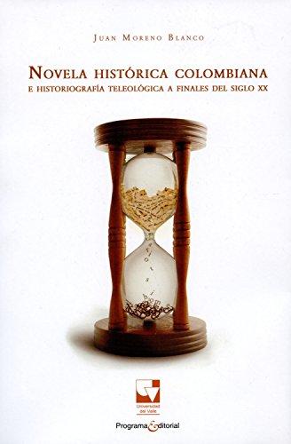 Novela histórica colombiana e historiografía teleológica a finales del siglo XX (Artes y humanidades nº 2) por Juan Moreno Blanco
