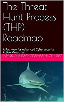 The Threat Hunt Process (THP) Roadmap: A Pathway for Advanced Cybersecurity Active Measures by [RUSSO    CISSP-ISSAP CEH IFPC, MARK A]