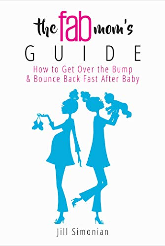 The Fab Mom's Guide: How to Get Over the Bump & Bounce Back Fast After Baby por Jill Simonian