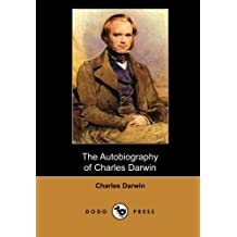 The Autobiography of Charles Darwin (Dodo Press): Charles Robert Darwin (1809-1882) Was An English Naturalist Who Achieved Lasting Fame By Producing ... Theory That Natural Selection Is The Me by Charles Darwin (2007-10-08)