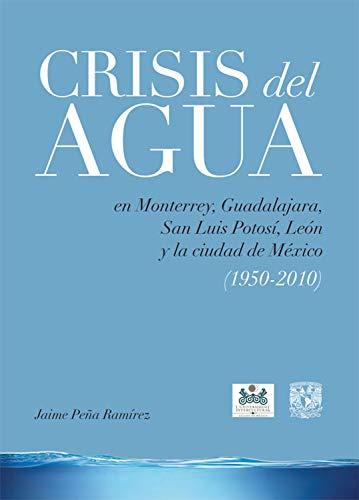 Crisis del agua: en Monterrey, Guadalajara, San Luis Potosí, León y la ciudad de México (1950-2010) por Jaime Peña Ramírez
