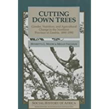 Cutting Down Trees: Gender, Nutrition and Agricultural Change in the Northern Province of Zambia, 1890-1990: Gender, Nutrition and Agricultural Change ... in Northern Province, Zambia, 1890-1990