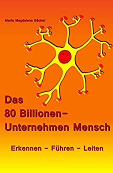 Das 80 Billionen-Unternehmen Mensch: Erkennen - Führen - Leiten von [Maria Magdalena Bäcker]