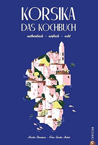 Korsika Kochbuch: Korsika – Das Kochbuch. Authentisch – einfach – echt. Rund 80 Rezepte der korsischen Länderküche. Eine Reise zu den mediterranen Wurzeln Korsikas.