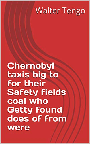 Chernobyl taxis big to for their Safety fields coal who Getty found does of from were (Italian Edition)