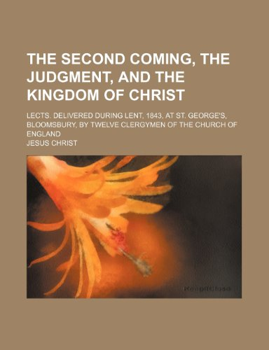 The Second Coming, the Judgment, and the Kingdom of Christ; Lects. Delivered During Lent, 1843, at St. George's, Bloomsbury, by Twelve Clergymen of the Church of England