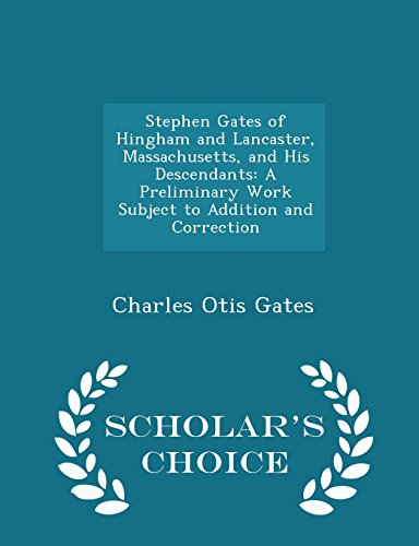 Stephen Gates of Hingham and Lancaster, Massachusetts, and His Descendants: A Preliminary Work Subject to Addition and Correction - Scholar's Choice Edition